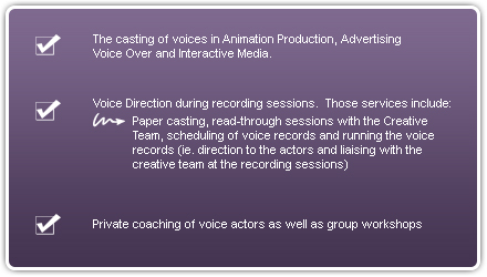 The casting of voices in Animation Production, Voice Over/Advertising Production, Interactive Media, Voice Direction in recording sessions, Voice Direction Services include paper casting, read through sessions with the Creative Team, scheduling of voice records and running the voice records